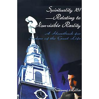 Spirituality 101Relating to NonVisible Reality A Handbook for Seekers of the Good Life by Miller & Suzanne R.