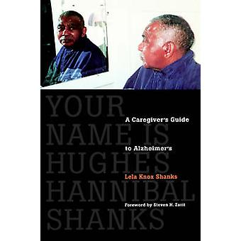 Your Name Is Hughes Hannibal Shanks A Caregivers Guide to Alzheimers by Shanks & Lela Knox