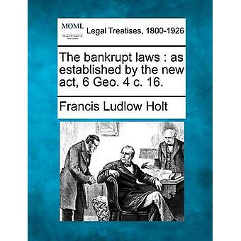 The bankrupt laws  as established by the new act 6 Geo. 4 c. 16. by Holt & Francis Ludlow