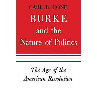 Burke and the Nature of Politics The Age of the American Revolution Volume 1 by Cone & Carl B.
