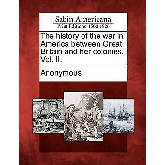 The History of the War in America Between Great Britain and Her Colonies. Vol. II. by Anonymous