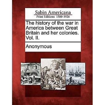 Die Geschichte des Krieges in Amerika zwischen Großbritannien und seinen Kolonien. Bd. II. von Anonymous