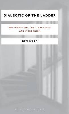 Dialectic of the Ladder Wittgenstein the Tractatus and Modernism by Ware & Ben
