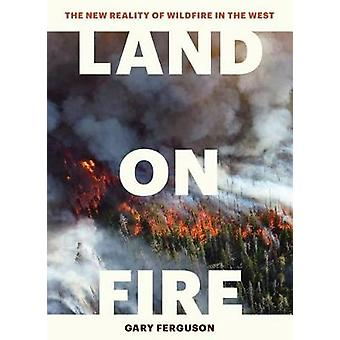 Land on Fire - The New Reality of Wildfire in the West by Gary Ferguso