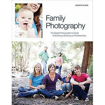 Family Photography - The Digital Photographer's Guide to Building a Bu