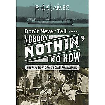 Don't Never Tell Nobody Nothin' No How: The Real Story of West Coast Rum Running
