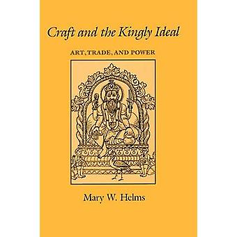 Craft and the Kingly Ideal - Art - Trade - and Power by Mary W. Helms