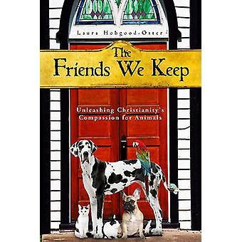 The Friends We Keep - Unleashing Christianity's Compassion for Animals