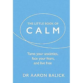 The Little Book of Calm - Tame Your Anxieties - Face Your Fears - and
