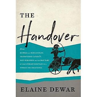 The Handover: How Bigwigs and Bureaucrats Transferred Canada's Best Publisher and� the Best Part of Our Literary Heritage to a Foreign Multinational