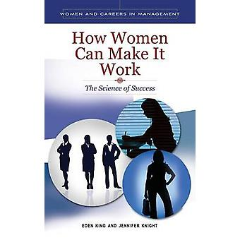 How Women can Make it Work The Science of Success by King & Eden