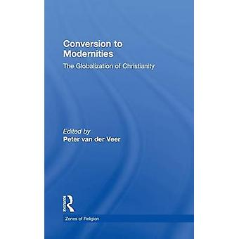 Conversion to Modernities The Globalization of Christianity by Van Der Veer & Peter