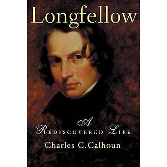 Longfellow A Rediscovered Life by Calhoun & Charles C.
