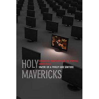 Holy Mavericks Evangelical Innovators and the Spiritual Marketplace by Lee & Shayne
