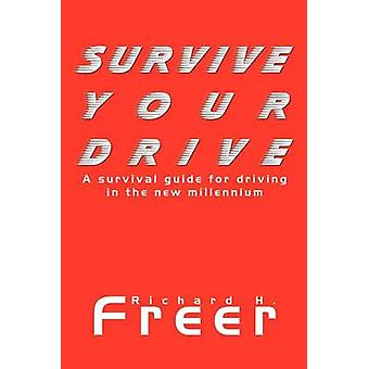 Survive Your Drive A Survival Guide for Driving in the New Millenium by Freer & Richard H.