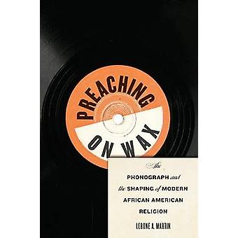 Preaching on Wax The Phonograph and the Shaping of Modern African American Religion by Martin & Lerone A.