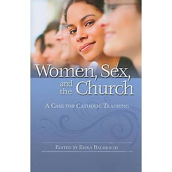 Women - Sex - and the Church - A Case for Catholic Teaching by Erika B