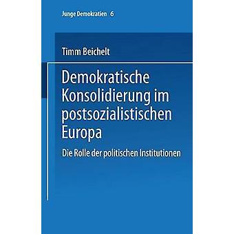 Demokratische Konsolidierung im postsozialistischen Europa Die Rolle der politischen Institutionen de Beichelt & Timm
