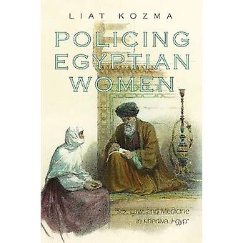Policing Egyptian Women - Sex - Law and Medicine in Khedival Egypt by