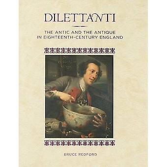 Dilettanti - The Antic and the Antique in Eighteenth-Century England b