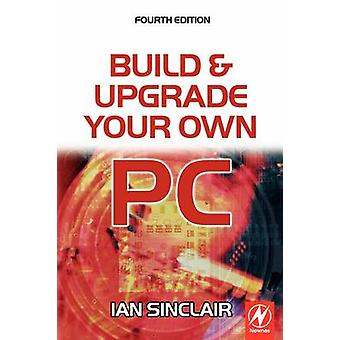 Build and Upgrade Your Own PC by Sinclair & Ian