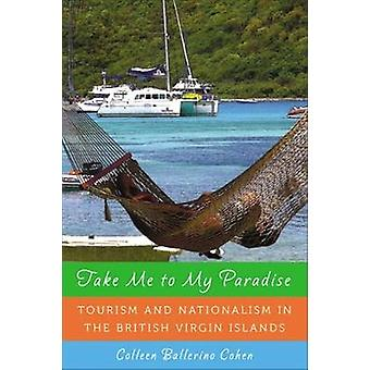 Take Me to My Paradise Tourism and Nationalism in the British Virgin Islands by Cohen & Colleen Ballerino