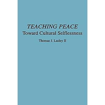 Teaching Peace Toward Cultural Selflessness by Lasley & Thomas J. & II
