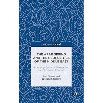 The Arab Spring and the Geopolitics of the Middle East Emerging Security Threats and Revolutionary Change by Yossef & Amr