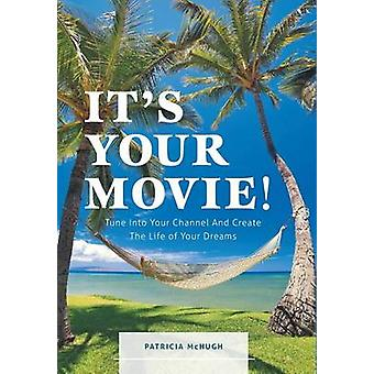 Its Your Movie  Tune Into Your Channel And Create The Life of Your Dreams by McHugh & Patricia