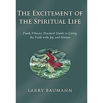 The Excitement of the Spiritual Life Fresh Vibrant Practical Guide to Living the Faith with Joy and Humor by Baumann & Larry