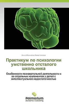 Praktikum Po Psikhologii Umstvenno Otstalogo Shkolnika by Akhmetzyanova Anna Ivanovna