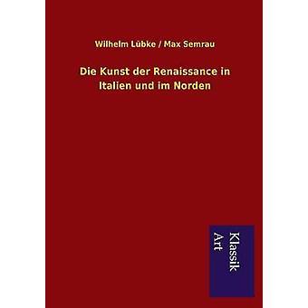 Die Kunst der Renaissance in Italien und im Norden by Lbke & Wilhelm Semrau & Max