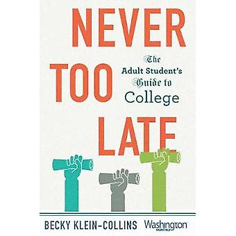 Never Too Late - The Adult Student's Guide to College by Never Too Lat