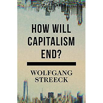 How Will Capitalism End? - Essays on a Failing System by Wolfgang Stre