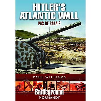 Hitler's Atlantic Wall - Pas de Calais by Paul Williams - 978184884817
