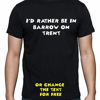 I'd Rather Be In Barrow on trent Black Hand Printed T shirt