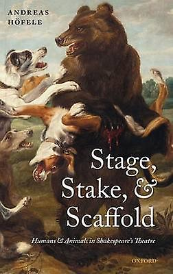 Stage Stake and Scaffold Humans and Animals in Shakespeares Theatre by Hofele & Andreas