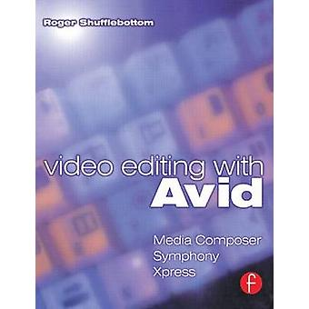 Video Editing with Avid Media Composer Avid Xpress and Symphony by Shufflebottom & Roger