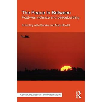 The Peace in Between PostWar Violence and Peacebuilding by Berdal & Mats