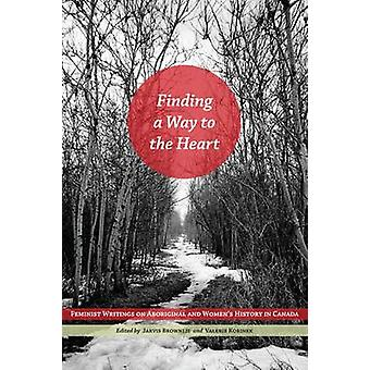Finding a Way to the Heart Feminist Writings on Aboriginal and Womens History in Canada by Brownlie & Robin Jarvis