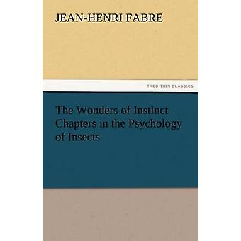 The Wonders of Instinct Chapters in the Psychology of Insects by Fabre & JeanHenri