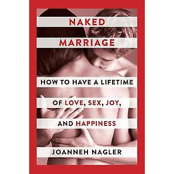 Naked Marriage - How to Have a Lifetime of Love - Sex - Joy - and Happ
