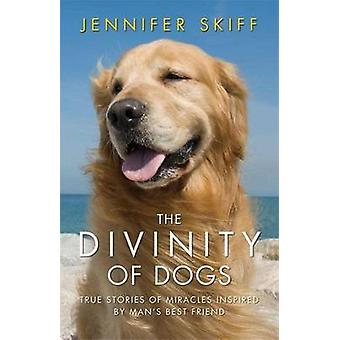 The Divinity of Dogs - True Stories of Miracles Inspired by Man's Best