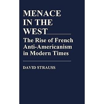 Menace in the West The Rise of French Antiamericanism in Modern Times by Strauss & David