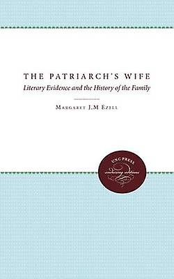 The Patriarchs Wife Literary Evidence and the History of the Family by Ezell & Margaret J. M.