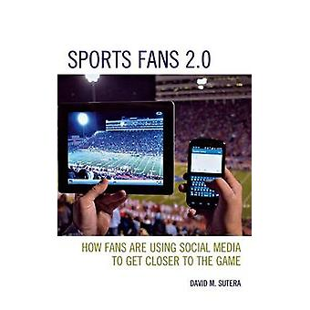 Sports Fans 2.0 How Fans Are Using Social Media to Get Closer to the Game by Sutera & David M.