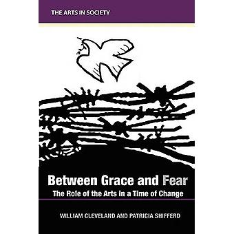 Between Grace and Fear The Role of the Arts in a Time of Change by Cleveland & William