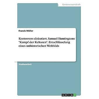Kontrovers Diskutiert. Samuel Huntingtons Kampf der Kulturen. Entschlsselung Eines Unhistorischen Weltbilds von Mller & Francis