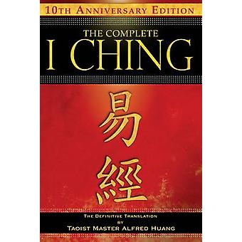 The Complete I Ching  10th Anniversary Edition by Alfred Huang & Taoist Master