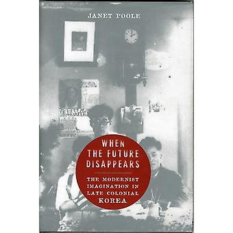 When the Future Disappears: The Modernist Imagination in Late Colonial Korea (Studies of the Weatherhead East Asian Institute Columbia University) (Hardcover) by Poole Janet